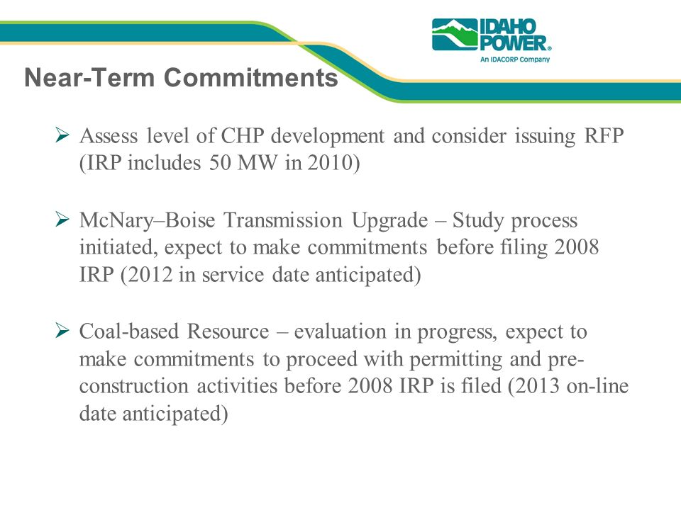 Near-Term Commitments Assess level of CHP development and consider issuing RFP (IRP includes 50 MW in 2010) McNary–Boise Transmission Upgrade – Study process initiated, expect to make commitments before filing 2008 IRP (2012 in service date anticipated) Coal-based Resource – evaluation in progress, expect to make commitments to proceed with permitting and pre- construction activities before 2008 IRP is filed (2013 on-line date anticipated)