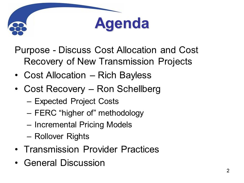 22 Agenda Purpose - Discuss Cost Allocation and Cost Recovery of New Transmission Projects Cost Allocation – Rich Bayless Cost Recovery – Ron Schellberg –Expected Project Costs –FERC higher of methodology –Incremental Pricing Models –Rollover Rights Transmission Provider Practices General Discussion
