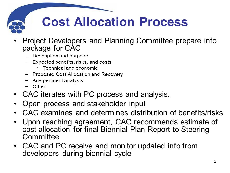 5 Cost Allocation Process Project Developers and Planning Committee prepare info package for CAC –Description and purpose –Expected benefits, risks, and costs Technical and economic –Proposed Cost Allocation and Recovery –Any pertinent analysis –Other CAC iterates with PC process and analysis.