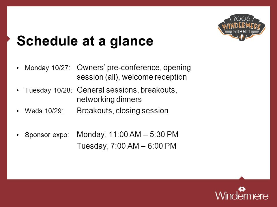 Schedule at a glance Monday 10/27: Owners pre-conference, opening session (all), welcome reception Tuesday 10/28: General sessions, breakouts, networking dinners Weds 10/29: Breakouts, closing session Sponsor expo: Monday, 11:00 AM – 5:30 PM Tuesday, 7:00 AM – 6:00 PM