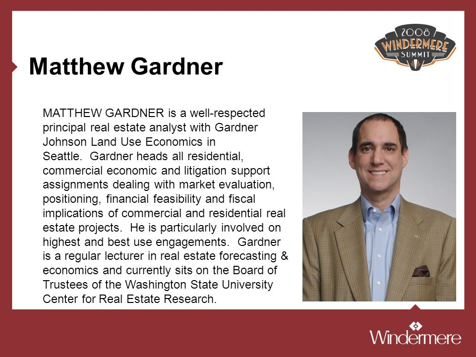 Matthew Gardner MATTHEW GARDNER is a well-respected principal real estate analyst with Gardner Johnson Land Use Economics in Seattle. Gardner heads al