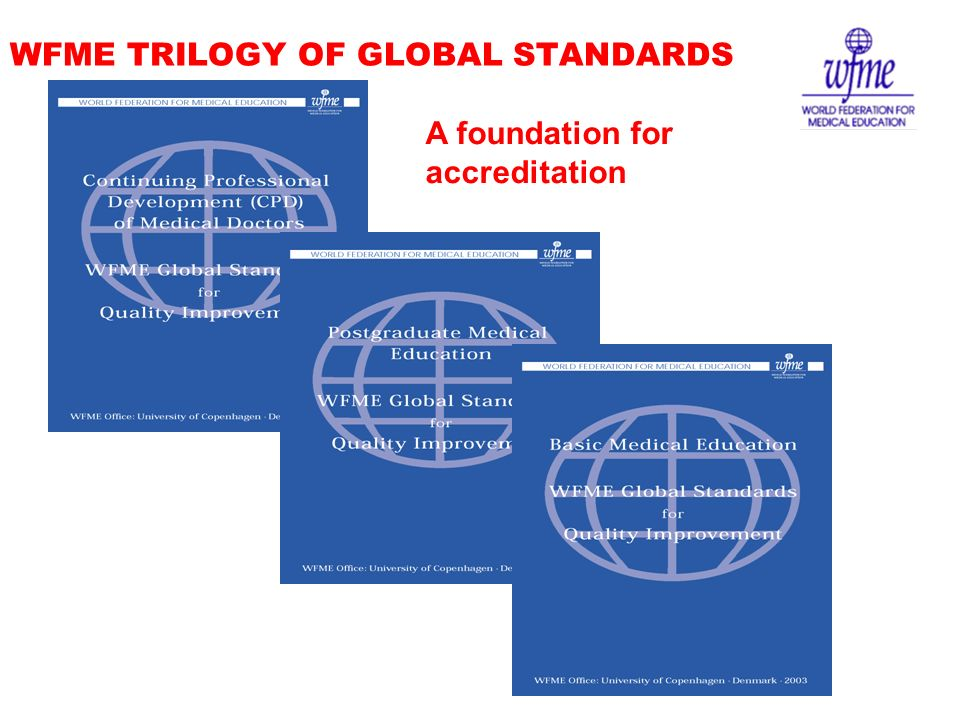 WFME TRILOGY OF GLOBAL STANDARDS A foundation for accreditation