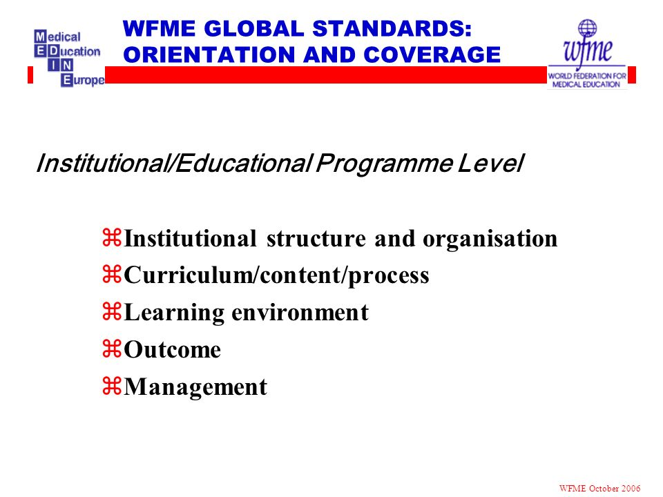 WFME GLOBAL STANDARDS: ORIENTATION AND COVERAGE Institutional/Educational Programme Level zInstitutional structure and organisation zCurriculum/conten