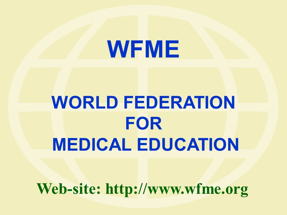 WFME WORLD FEDERATION FOR MEDICAL EDUCATION Web-site: http://www.wfme.org