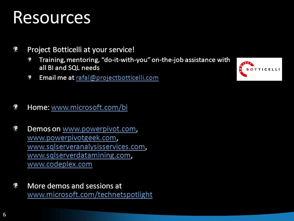 6 6 Resources Project Botticelli at your service! Training, mentoring, do-it-with-you on-the-job assistance with all BI and SQL needs Email me at rafa