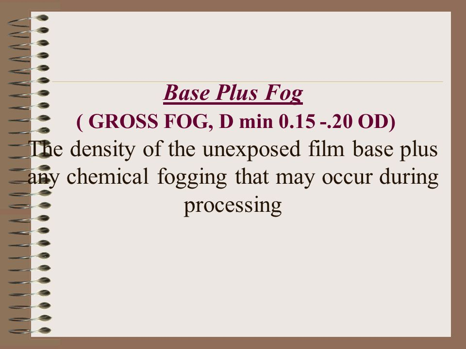 Base Plus Fog ( GROSS FOG, D min 0.15 -.20 OD) The density of the unexposed film base plus any chemical fogging that may occur during processing