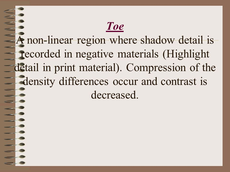 Toe A non-linear region where shadow detail is recorded in negative materials (Highlight detail in print material). Compression of the density differe