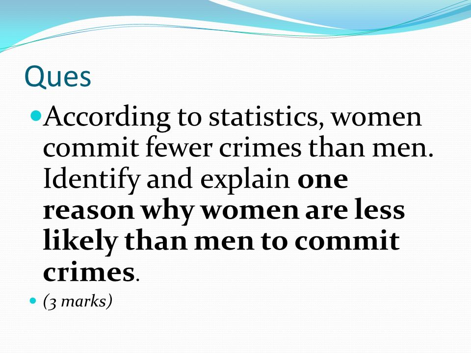 Ques According to statistics, women commit fewer crimes than men. Identify and explain one reason why women are less likely than men to commit crimes.