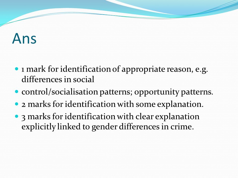 Ans 1 mark for identification of appropriate reason, e.g. differences in social control/socialisation patterns; opportunity patterns. 2 marks for iden