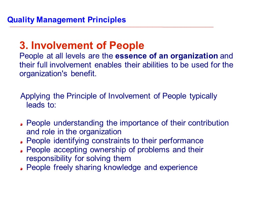 Quality Management Principles 3. Involvement of People People at all levels are the essence of an organization and their full involvement enables thei