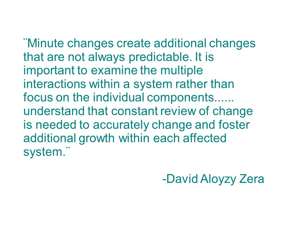 ¨Minute changes create additional changes that are not always predictable. It is important to examine the multiple interactions within a system rather