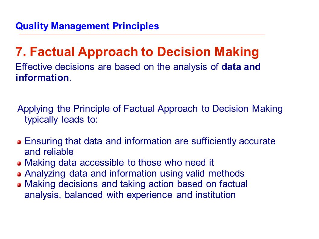 Quality Management Principles 7. Factual Approach to Decision Making Effective decisions are based on the analysis of data and information. Applying t
