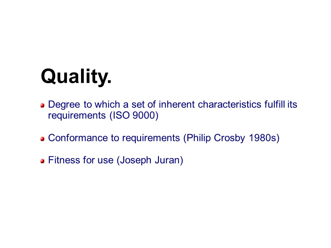 Quality. Degree to which a set of inherent characteristics fulfill its requirements (ISO 9000) Conformance to requirements (Philip Crosby 1980s) Fitne