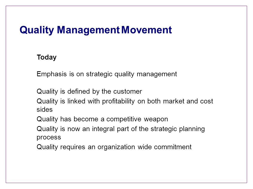 Quality Management Movement Today Emphasis is on strategic quality management Quality is defined by the customer Quality is linked with profitability