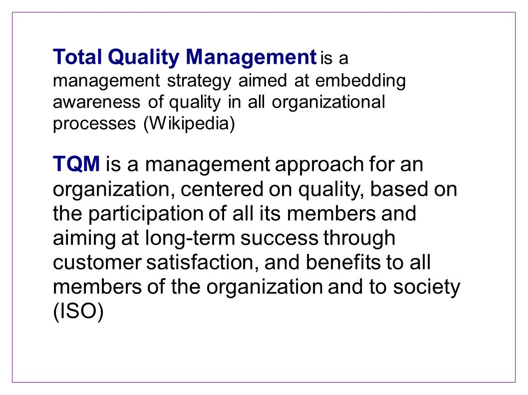 Total Quality Management is a management strategy aimed at embedding awareness of quality in all organizational processes (Wikipedia) TQM is a managem