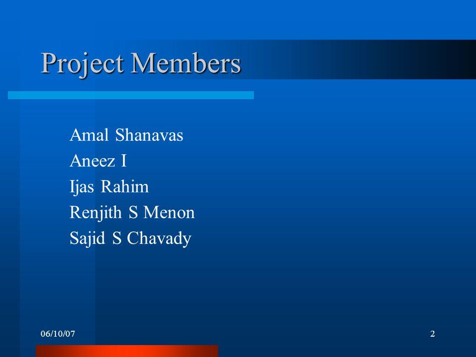 06/10/072 Project Members Amal Shanavas Aneez I Ijas Rahim Renjith S Menon Sajid S Chavady