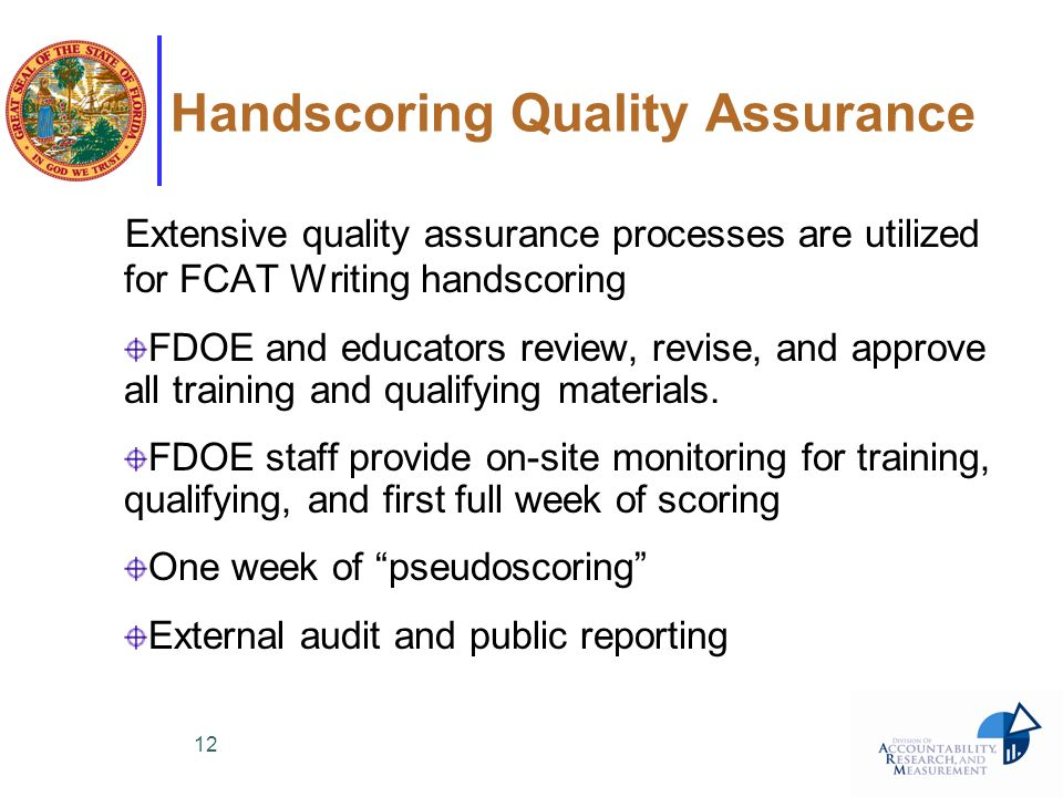12 Handscoring Quality Assurance Extensive quality assurance processes are utilized for FCAT Writing handscoring FDOE and educators review, revise, an