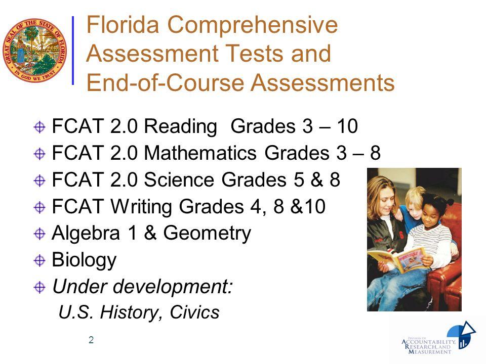 2 Florida Comprehensive Assessment Tests and End-of-Course Assessments FCAT 2.0 Reading Grades 3 – 10 FCAT 2.0 Mathematics Grades 3 – 8 FCAT 2.0 Scien
