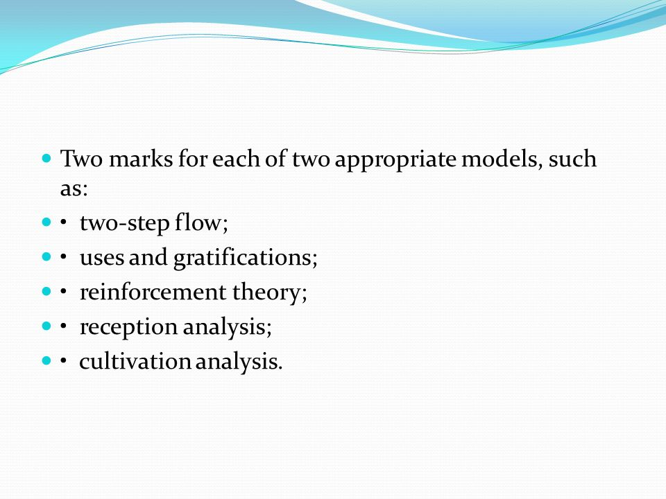 Two marks for each of two appropriate models, such as: two-step flow; uses and gratifications; reinforcement theory; reception analysis; cultivation a