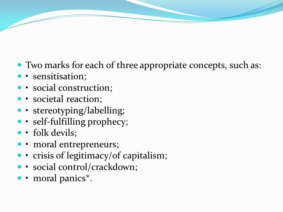 Two marks for each of three appropriate concepts, such as: sensitisation; social construction; societal reaction; stereotyping/labelling; self-fulfill