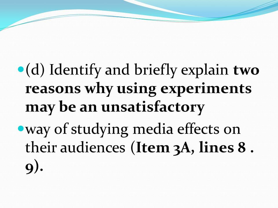 (d) Identify and briefly explain two reasons why using experiments may be an unsatisfactory way of studying media effects on their audiences (Item 3A,