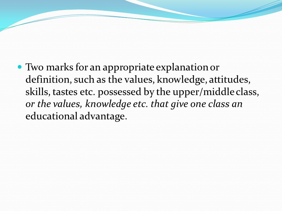 Two marks for an appropriate explanation or definition, such as the values, knowledge, attitudes, skills, tastes etc. possessed by the upper/middle cl