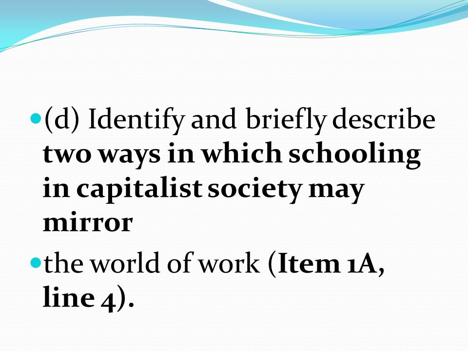 (d) Identify and briefly describe two ways in which schooling in capitalist society may mirror the world of work (Item 1A, line 4).