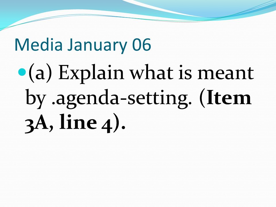 Media January 06 (a) Explain what is meant by.agenda-setting. (Item 3A, line 4).