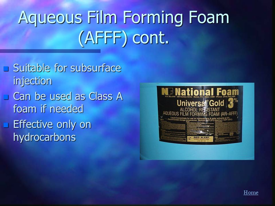 Home Aqueous Film Forming Foam (AFFF) cont. n Suitable for subsurface injection n Can be used as Class A foam if needed n Effective only on hydrocarbo