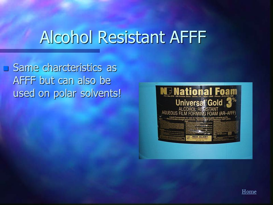 Home Alcohol Resistant AFFF n Same charcteristics as AFFF but can also be used on polar solvents!