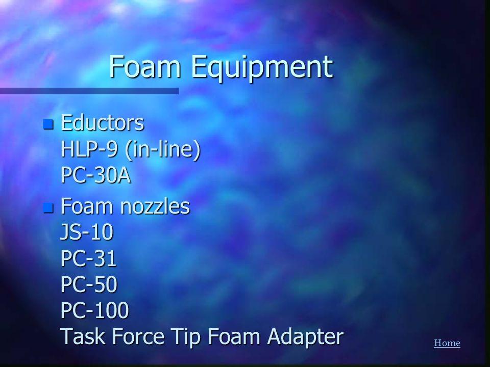 Home Foam Equipment n Eductors HLP-9 (in-line) PC-30A n Foam nozzles JS-10 PC-31 PC-50 PC-100 Task Force Tip Foam Adapter
