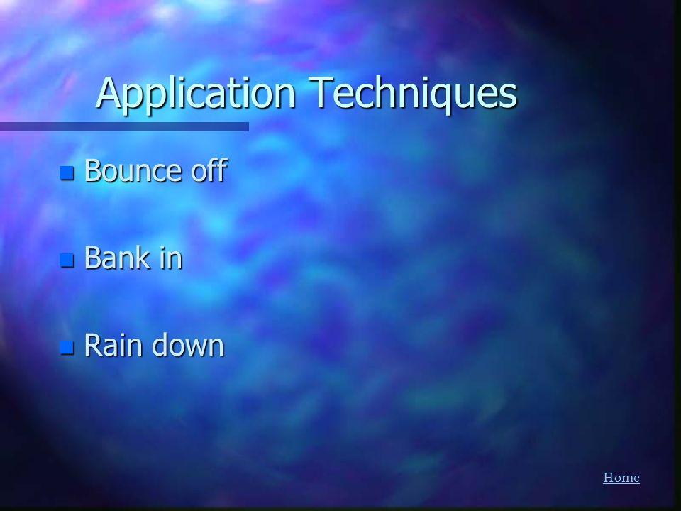 Home Application Techniques n Bounce off n Bank in n Rain down