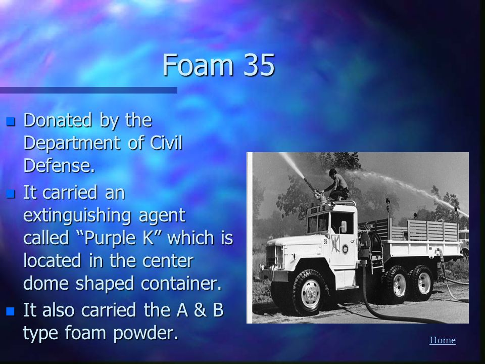 Home Foam 35 n Donated by the Department of Civil Defense. n It carried an extinguishing agent called Purple K which is located in the center dome sha