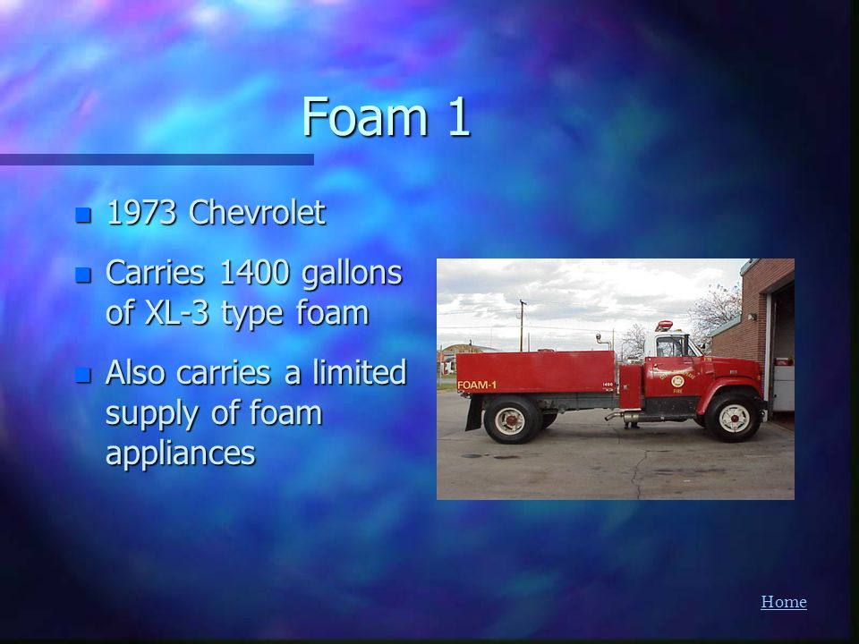 Home Foam 1 n 1973 Chevrolet n Carries 1400 gallons of XL-3 type foam n Also carries a limited supply of foam appliances