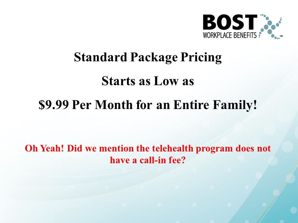 Standard Package Pricing Starts as Low as $9.99 Per Month for an Entire Family! Oh Yeah! Did we mention the telehealth program does not have a call-in