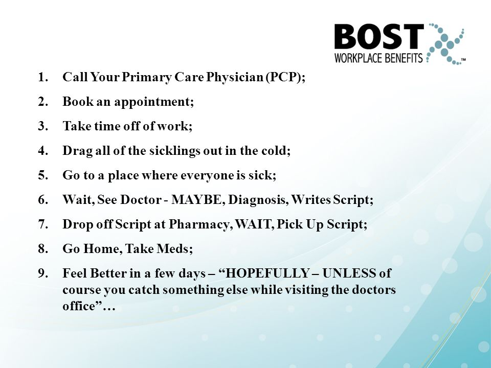 1.Call Your Primary Care Physician (PCP); 2.Book an appointment; 3.Take time off of work; 4.Drag all of the sicklings out in the cold; 5.Go to a place