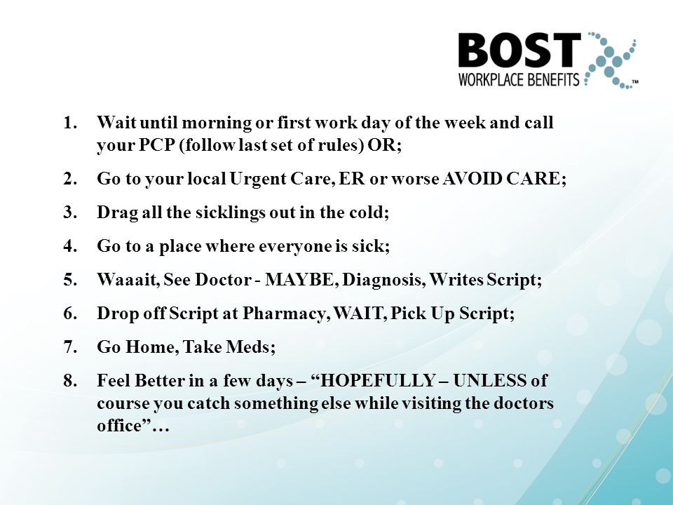 1.Wait until morning or first work day of the week and call your PCP (follow last set of rules) OR; 2.Go to your local Urgent Care, ER or worse AVOID