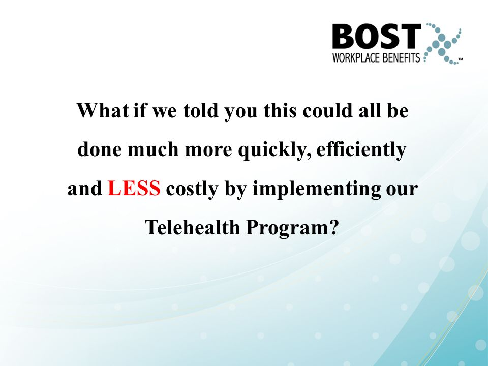 What if we told you this could all be done much more quickly, efficiently and LESS costly by implementing our Telehealth Program?