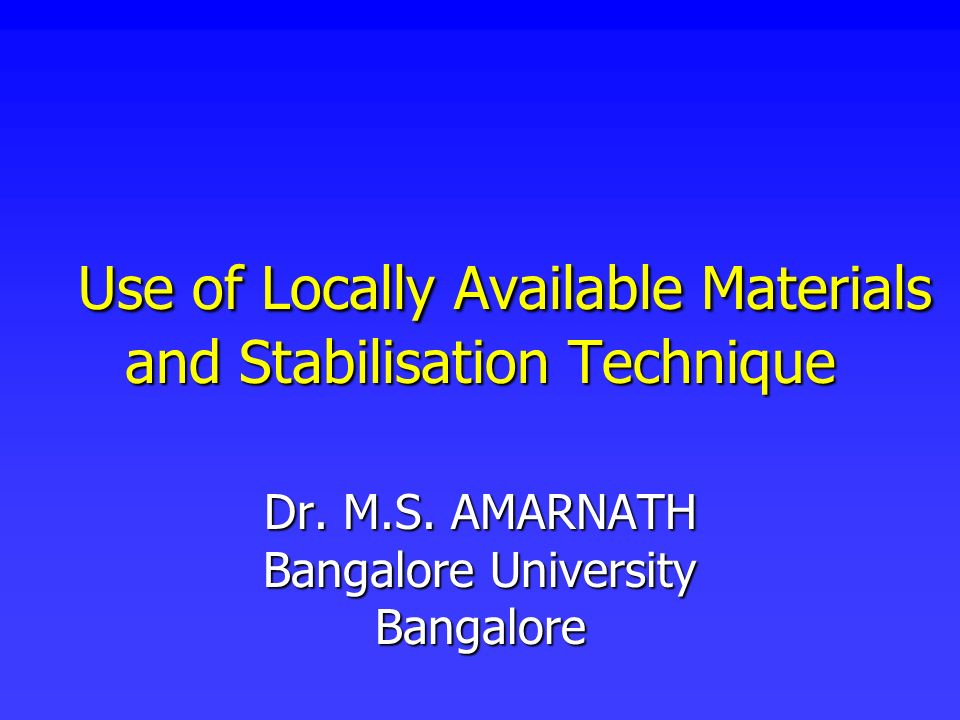 Use of Locally Available Materials and Stabilisation Technique Use of Locally Available Materials and Stabilisation Technique Dr. M.S. AMARNATH Bangal