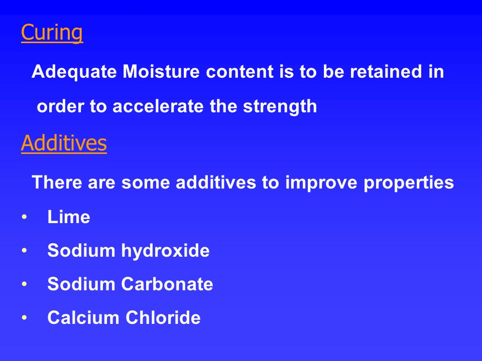 Curing Adequate Moisture content is to be retained in order to accelerate the strength Additives There are some additives to improve properties Lime S