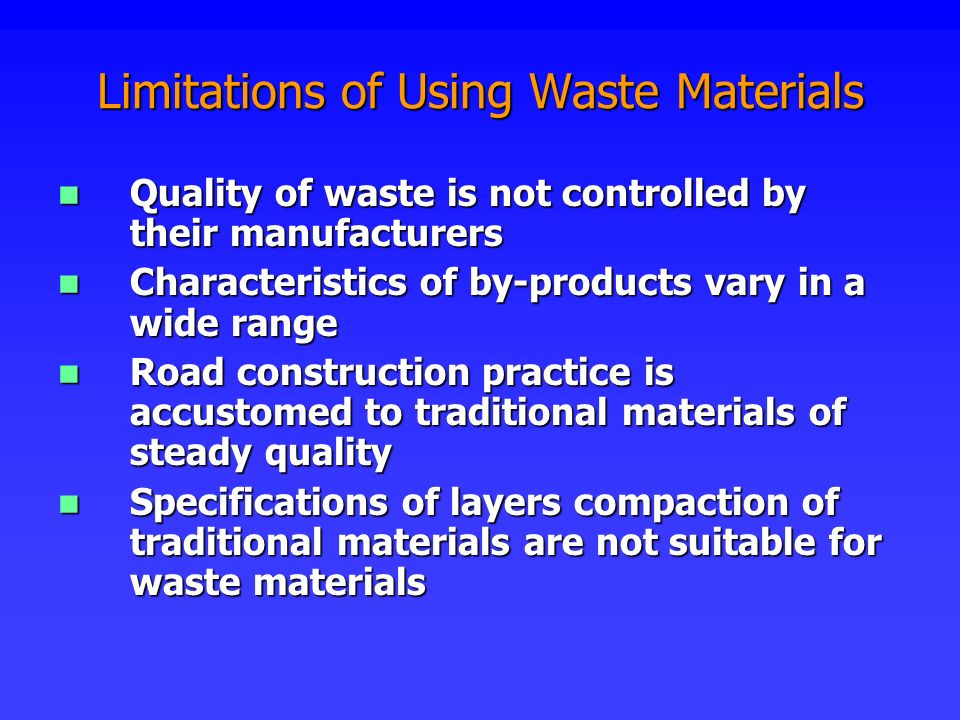 Limitations of Using Waste Materials Quality of waste is not controlled by their manufacturers Quality of waste is not controlled by their manufacture