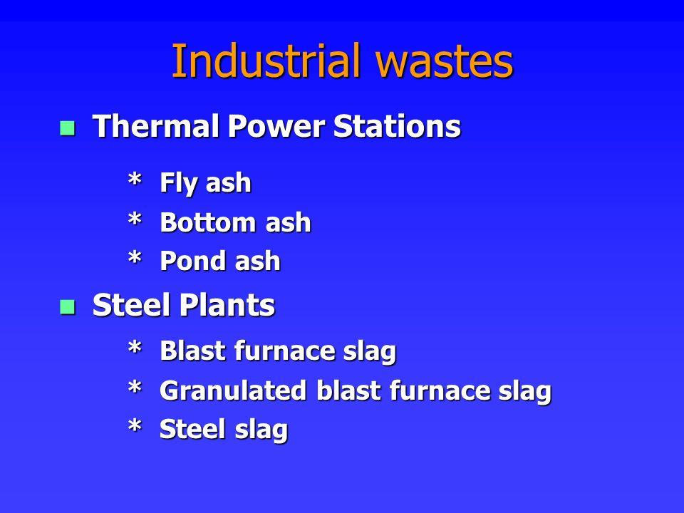 Industrial wastes Thermal Power Stations Thermal Power Stations * Fly ash * Bottom ash * Pond ash Steel Plants Steel Plants * Blast furnace slag * Gra