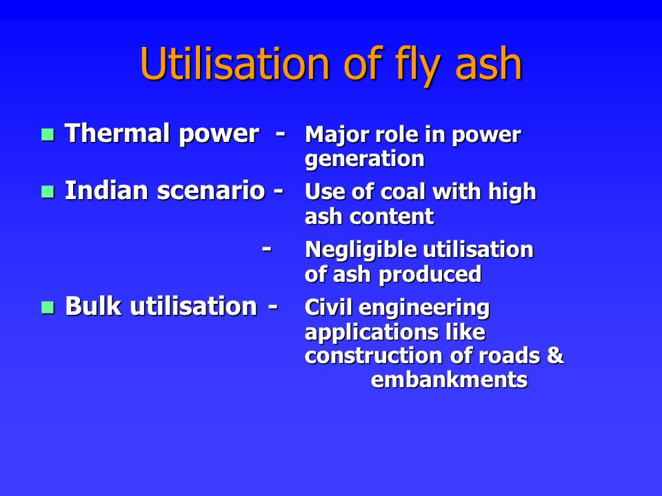 Utilisation of fly ash Thermal power - Major role in power generation Thermal power - Major role in power generation Indian scenario - Use of coal wit