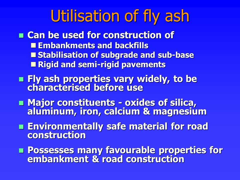 n Can be used for construction of nEmbankments and backfills nStabilisation of subgrade and sub-base nRigid and semi-rigid pavements n Fly ash propert