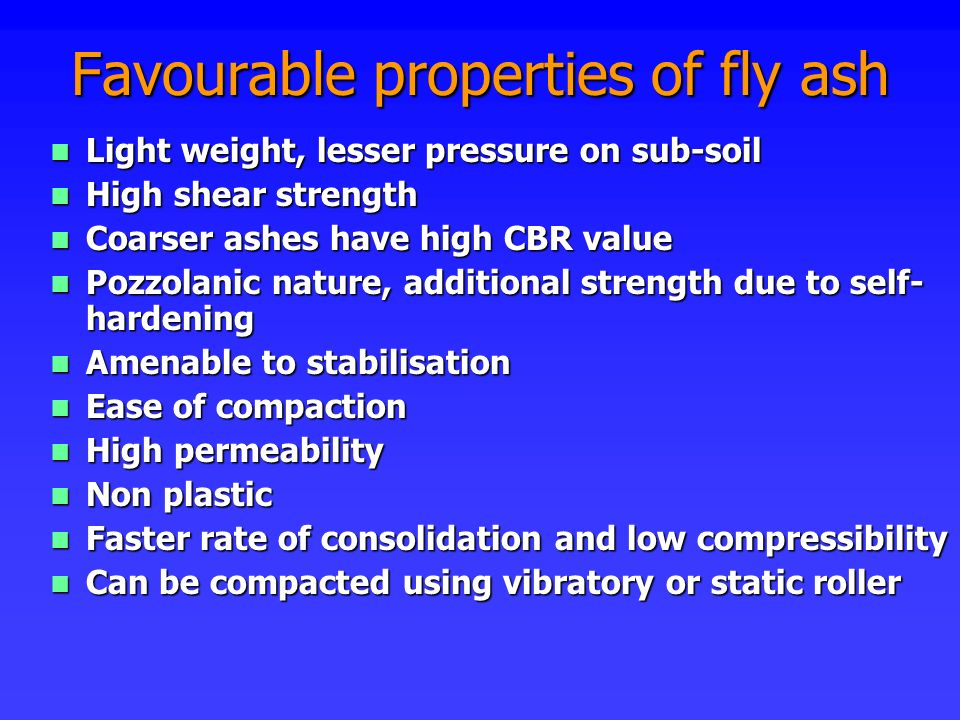 Favourable properties of fly ash n Light weight, lesser pressure on sub-soil n High shear strength n Coarser ashes have high CBR value n Pozzolanic na