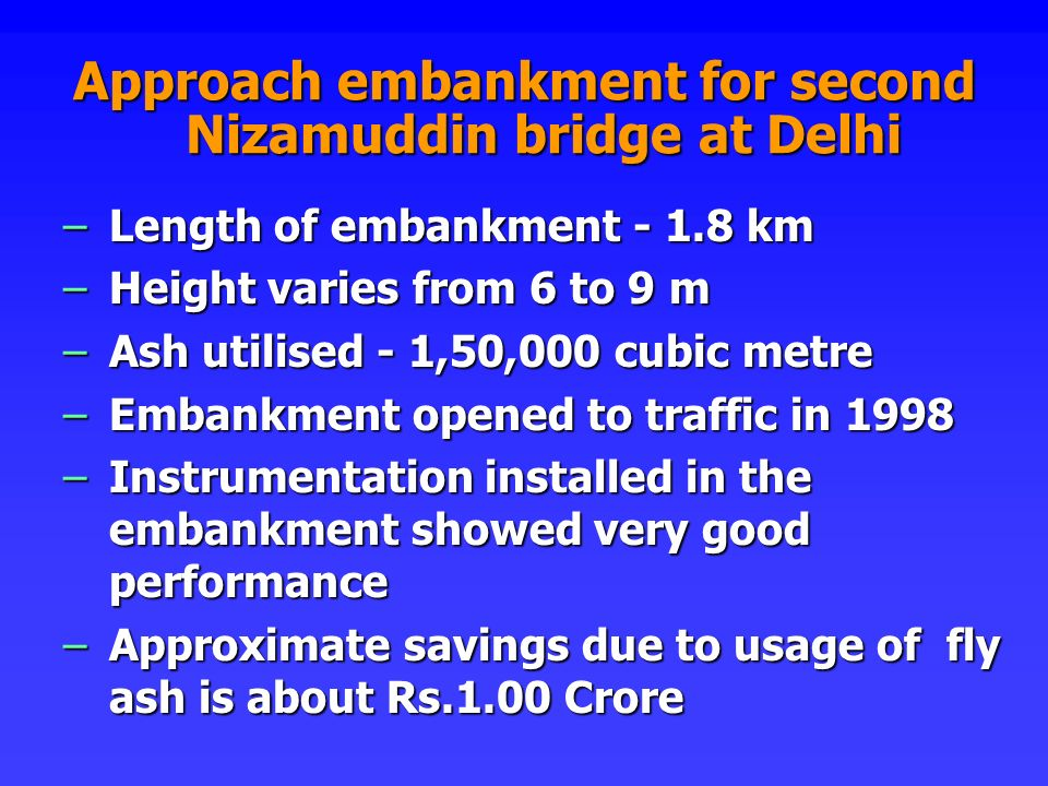Approach embankment for second Nizamuddin bridge at Delhi –Length of embankment - 1.8 km –Height varies from 6 to 9 m –Ash utilised - 1,50,000 cubic m