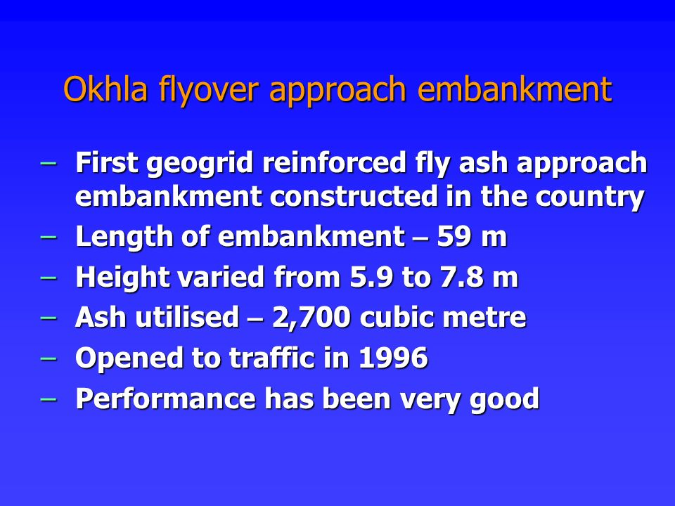 Okhla flyover approach embankment –First geogrid reinforced fly ash approach embankment constructed in the country –Length of embankment – 59 m –Heigh