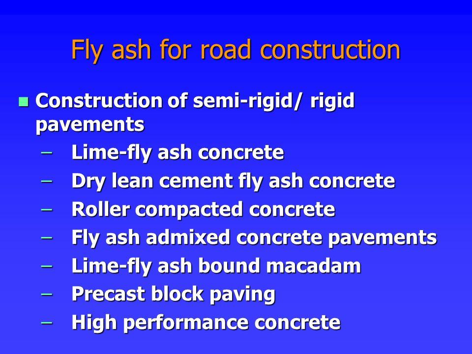 Construction of semi-rigid/ rigid pavements Construction of semi-rigid/ rigid pavements –Lime-fly ash concrete –Dry lean cement fly ash concrete –Roll