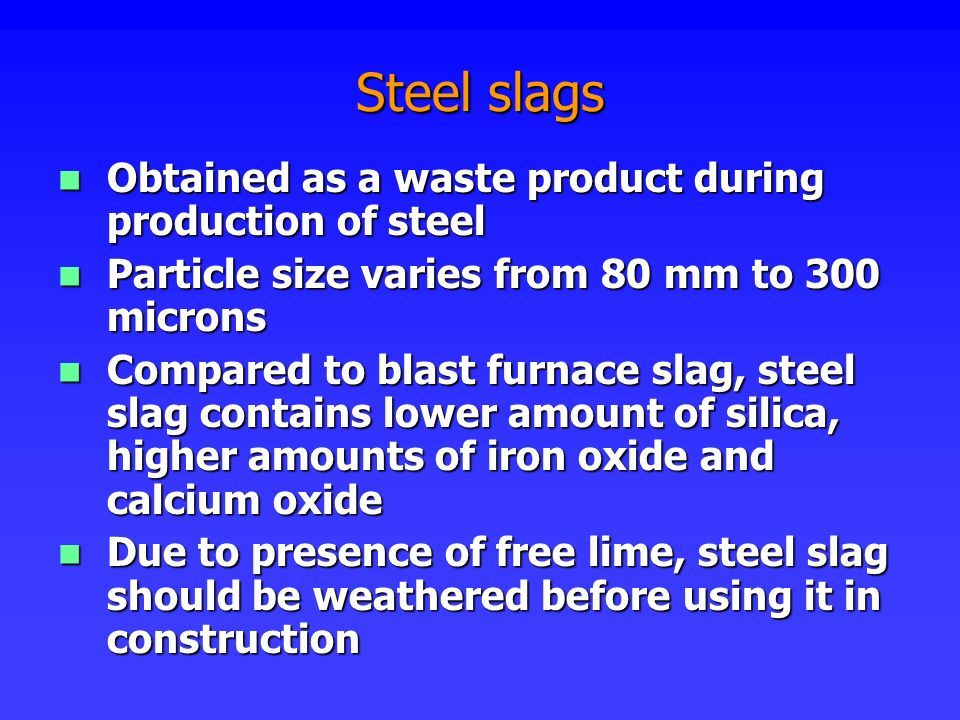 Steel slags Obtained as a waste product during production of steel Obtained as a waste product during production of steel Particle size varies from 80