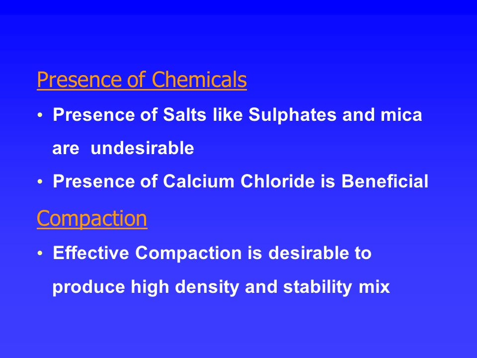 Presence of Chemicals Presence of Salts like Sulphates and mica are undesirable Presence of Calcium Chloride is Beneficial Compaction Effective Compac